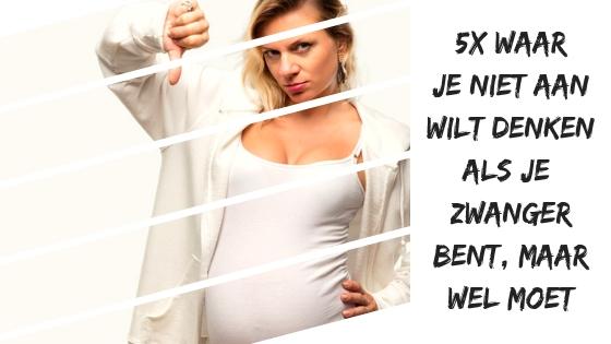 5x waar je niet aan wilt denken als je zwanger bent (maar wel moet)